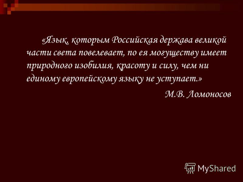 «Язык, которым Российская держава великой части света повелевает, по ея могуществу имеет природного изобилия, красоту и силу, чем ни единому европейскому языку не уступает.» М.В. Ломоносов