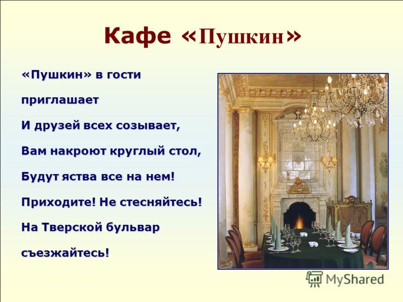 Кафе « Пушкин » «Пушкин» в гости приглашает И друзей всех созывает, Вам накроют круглый стол, Будут яства все на нем! Приходите! Не стесняйтесь! На Тверской бульвар съезжайтесь!