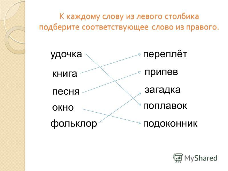 К каждому слову из левого столбика подберите соответствующее слово из правого. удочка фольклорподоконник поплавок загадка припев переплёт книга песня окно