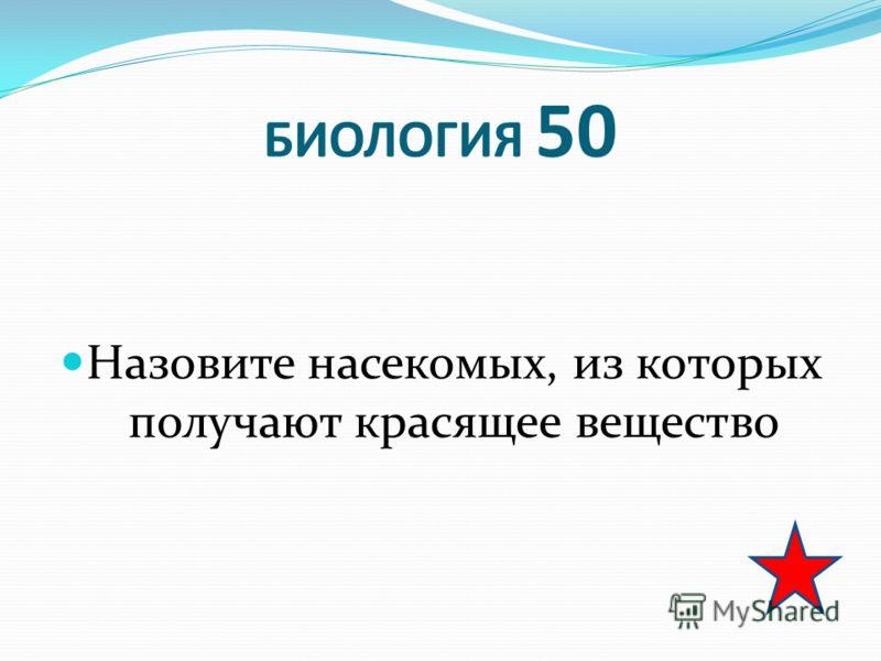 БИОЛОГИЯ 50 Назовите насекомых, из которых получают красящее вещество