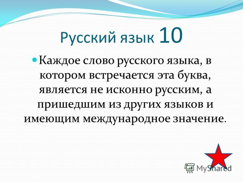 Русский язык 10 Каждое слово русского языка, в котором встречается эта буква, является не исконно русским, а пришедшим из других языков и имеющим международное значение.