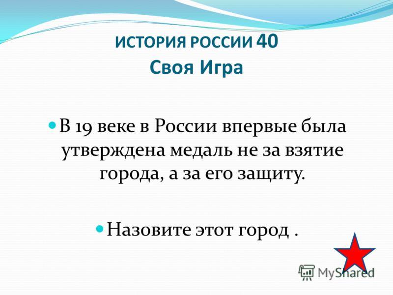 ИСТОРИЯ РОССИИ 40 Своя Игра В 19 веке в России впервые была утверждена медаль не за взятие города, а за его защиту. Назовите этот город.