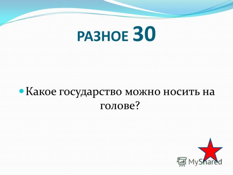 РАЗНОЕ 30 Какое государство можно носить на голове?