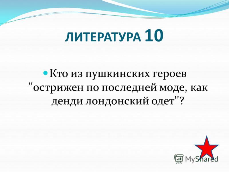 ЛИТЕРАТУРА 10 Кто из пушкинских героев ''острижен по последней моде, как денди лондонский одет''?