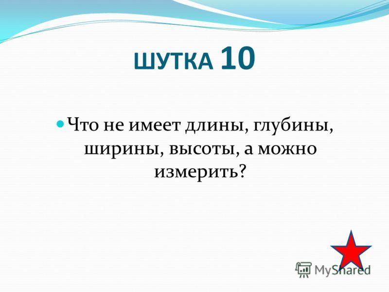 ШУТКА 10 Что не имеет длины, глубины, ширины, высоты, а можно измерить?