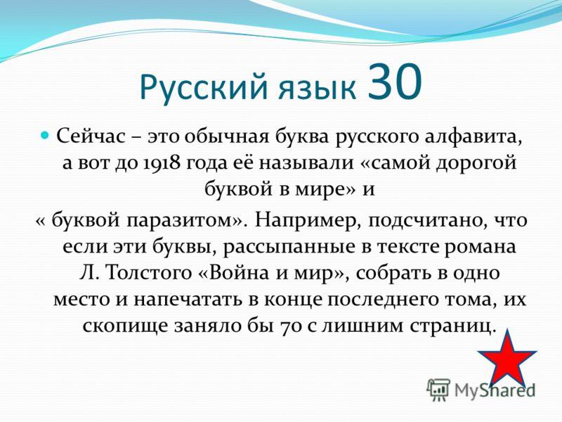 Русский язык 30 Сейчас – это обычная буква русского алфавита, а вот до 1918 года её называли «самой дорогой буквой в мире» и « буквой паразитом». Например, подсчитано, что если эти буквы, рассыпанные в тексте романа Л. Толстого «Война и мир», собрать