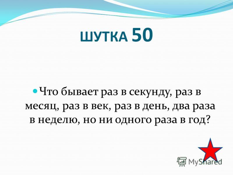 ШУТКА 50 Что бывает раз в секунду, раз в месяц, раз в век, раз в день, два раза в неделю, но ни одного раза в год?