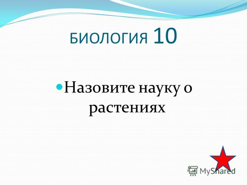 БИОЛОГИЯ 10 Назовите науку о растениях