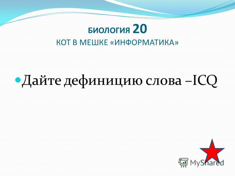 БИОЛОГИЯ 20 КОТ В МЕШКЕ «ИНФОРМАТИКА» Дайте дефиницию слова –ICQ