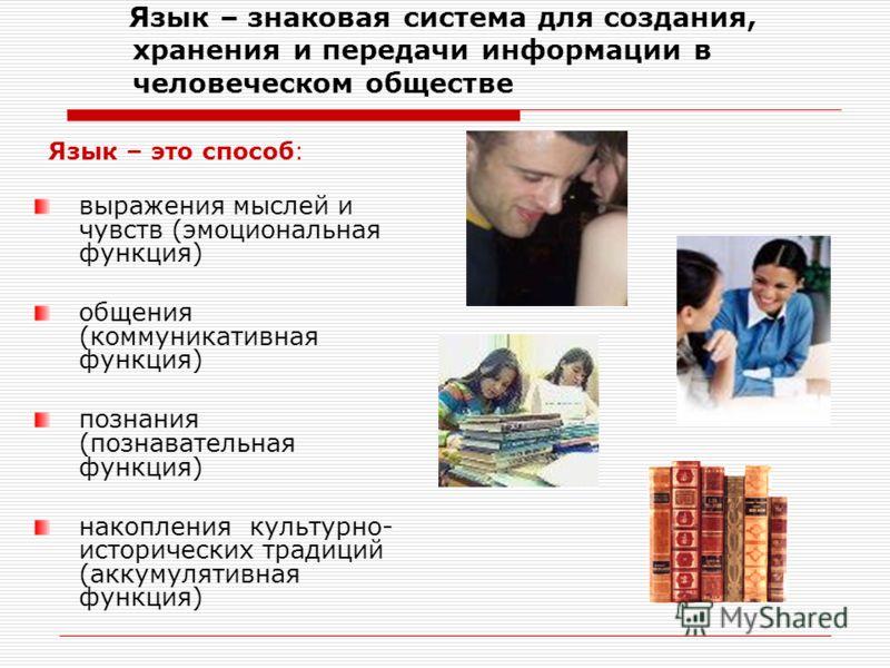 Язык – знаковая система для создания, хранения и передачи информации в человеческом обществе Язык – это способ: выражения мыслей и чувств (эмоциональная функция) общения (коммуникативная функция) познания (познавательная функция) накопления культурно