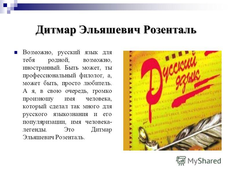 Дитмар Эльяшевич Розенталь Возможно, русский язык для тебя родной, возможно, иностранный. Быть может, ты профессиональный филолог, а, может быть, просто любитель. А я, в свою очередь, громко произношу имя человека, который сделал так много для русско