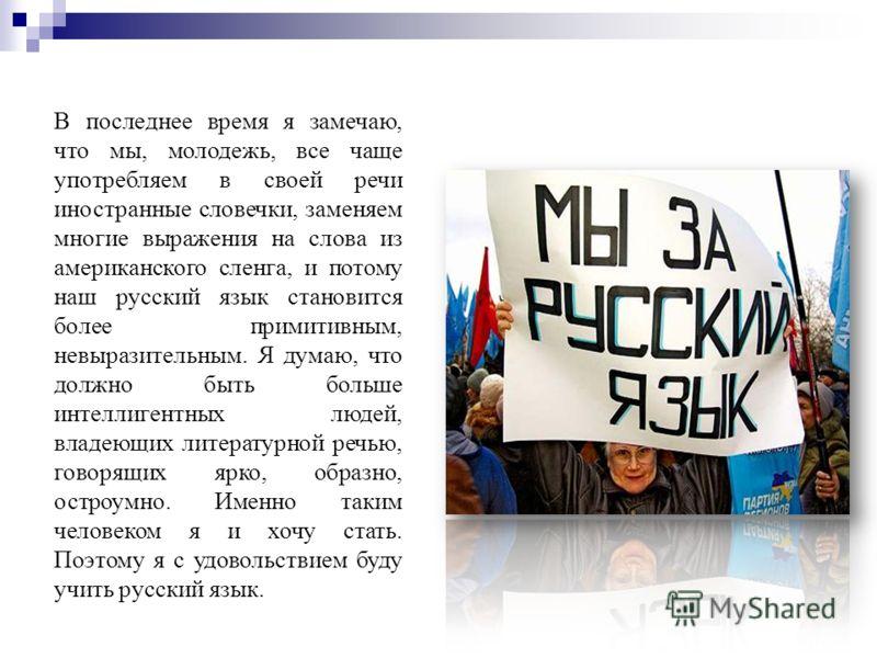 В последнее время я замечаю, что мы, молодежь, все чаще употребляем в своей речи иностранные словечки, заменяем многие выражения на слова из американского сленга, и потому наш русский язык становится более примитивным, невыразительным. Я думаю, что д