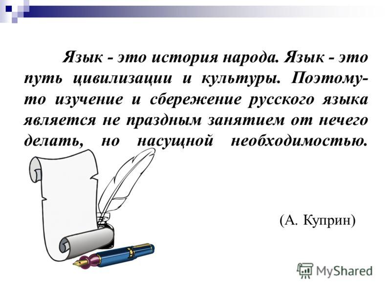 Язык - это история народа. Язык - это путь цивилизации и культуры. Поэтому- то изучение и сбережение русского языка является не праздным занятием от нечего делать, но насущной необходимостью. (А. Куприн)