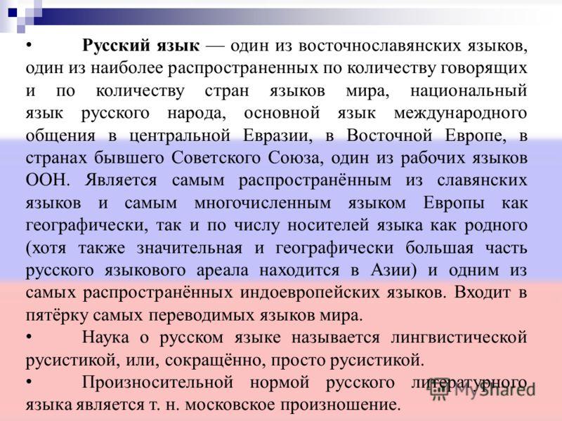 Русский язык один из восточнославянских языков, один из наиболее распространенных по количеству говорящих и по количеству стран языков мира, национальный язык русского народа, основной язык международного общения в центральной Евразии, в Восточной Ев