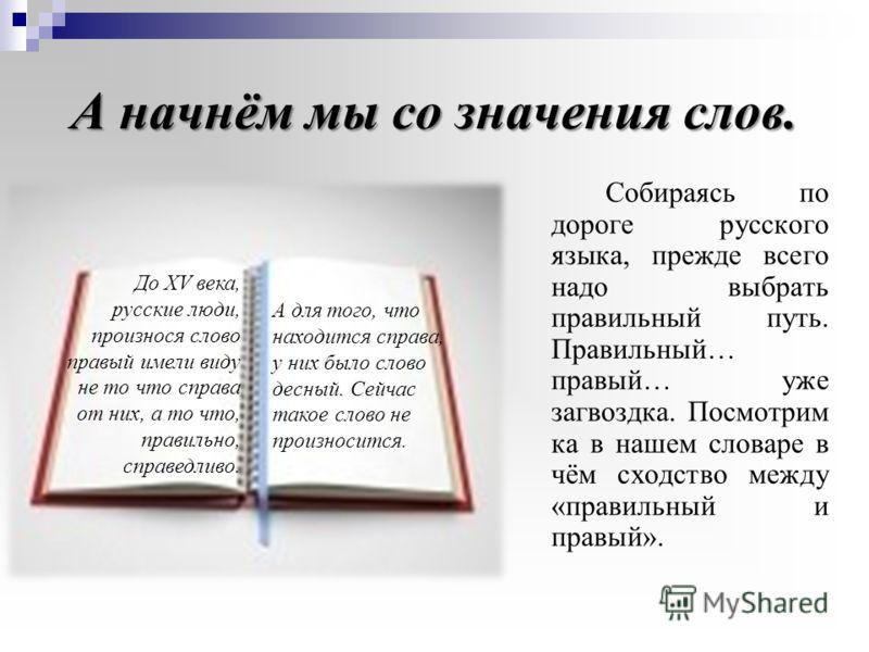 А начнём мы со значения слов. Собираясь по дороге русского языка, прежде всего надо выбрать правильный путь. Правильный… правый… уже загвоздка. Посмотрим ка в нашем словаре в чём сходство между «правильный и правый». До XV века, русские люди, произно