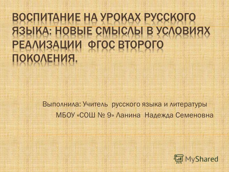 Выполнила: Учитель русского языка и литературы МБОУ «СОШ 9» Ланина Надежда Семеновна