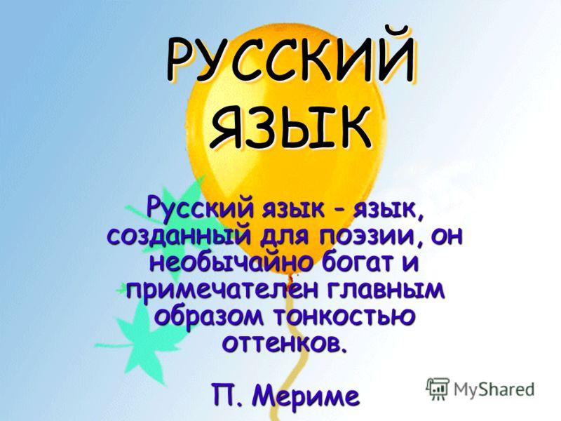 РУССКИЙ ЯЗЫК Русский язык - язык, созданный для поэзии, он необычайно богат и примечателен главным образом тонкостью оттенков. П. Мериме