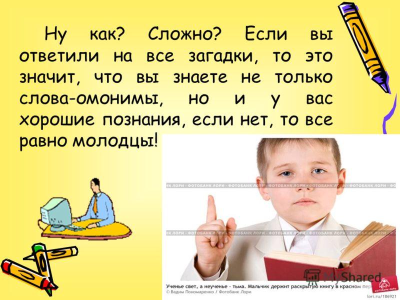 Ну как? Сложно? Если вы ответили на все загадки, то это значит, что вы знаете не только слова-омонимы, но и у вас хорошие познания, если нет, то все равно молодцы!