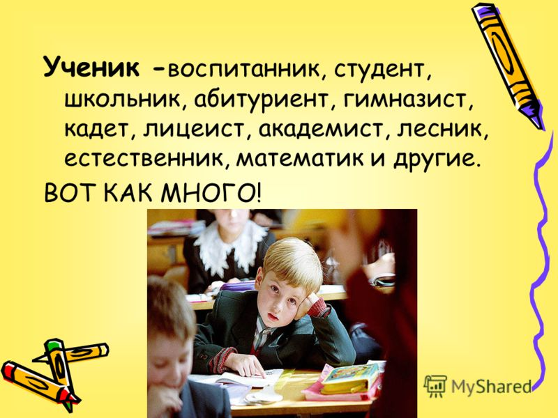 Ученик - воспитанник, студент, школьник, абитуриент, гимназист, кадет, лицеист, академист, лесник, естественник, математик и другие. ВОТ КАК МНОГО!