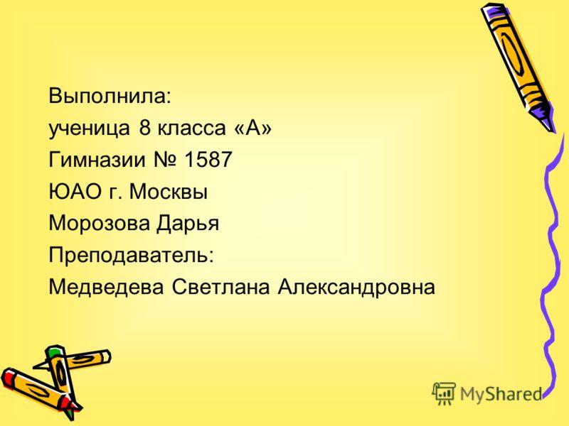 Выполнила: ученица 8 класса «А» Гимназии 1587 ЮАО г. Москвы Морозова Дарья Преподаватель: Медведева Светлана Александровна