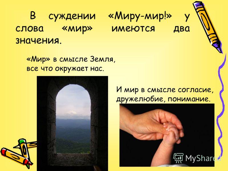 В суждении «Миру-мир!» у слова «мир» имеются два значения. «Мир» в смысле Земля, все что окружает нас. И мир в смысле согласие, дружелюбие, понимание.