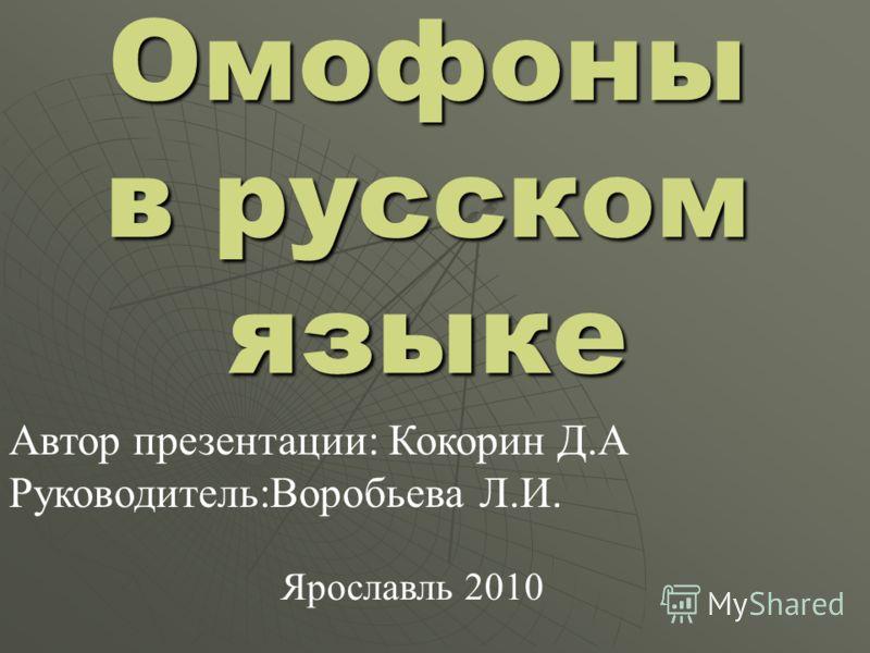 Омофоны в русском языке Автор презентации: Кокорин Д.А Руководитель:Воробьева Л.И. Ярославль 2010