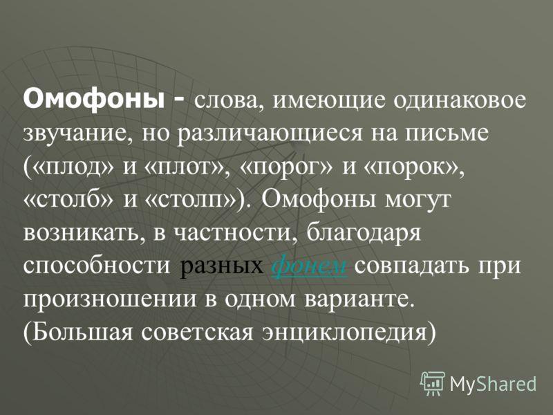 Омофоны - слова, имеющие одинаковое звучание, но различающиеся на письме («плод» и «плот», «порог» и «порок», «столб» и «столп»). Омофоны могут возникать, в частности, благодаря способности разных фонем совпадать при произношении в одном варианте.фон