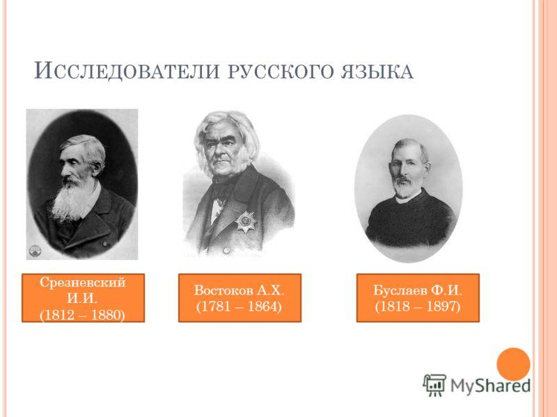 И ССЛЕДОВАТЕЛИ РУССКОГО ЯЗЫКА Срезневский И.И. (1812 – 1880) Востоков А.Х. (1781 – 1864) Буслаев Ф.И. (1818 – 1897)