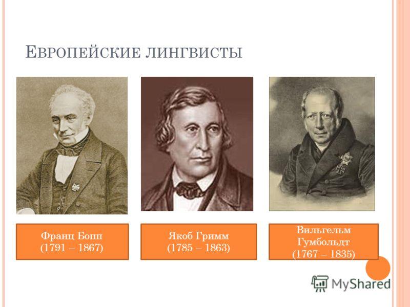 Е ВРОПЕЙСКИЕ ЛИНГВИСТЫ Франц Бопп (1791 – 1867) Якоб Гримм (1785 – 1863) Вильгельм Гумбольдт (1767 – 1835)