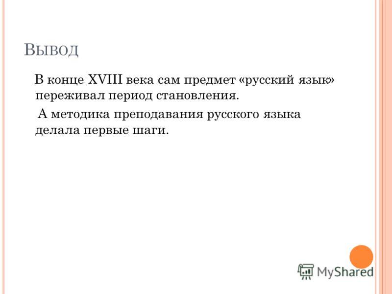 В ЫВОД В конце XVIII века сам предмет «русский язык» переживал период становления. А методика преподавания русского языка делала первые шаги.