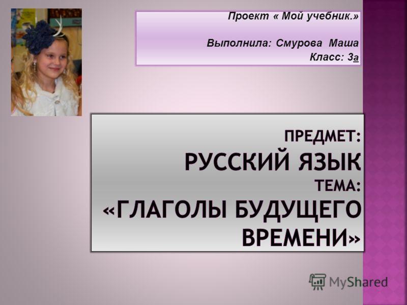 Проект « Мой учебник.» Выполнила: Смурова Маша Класс: 3 а
