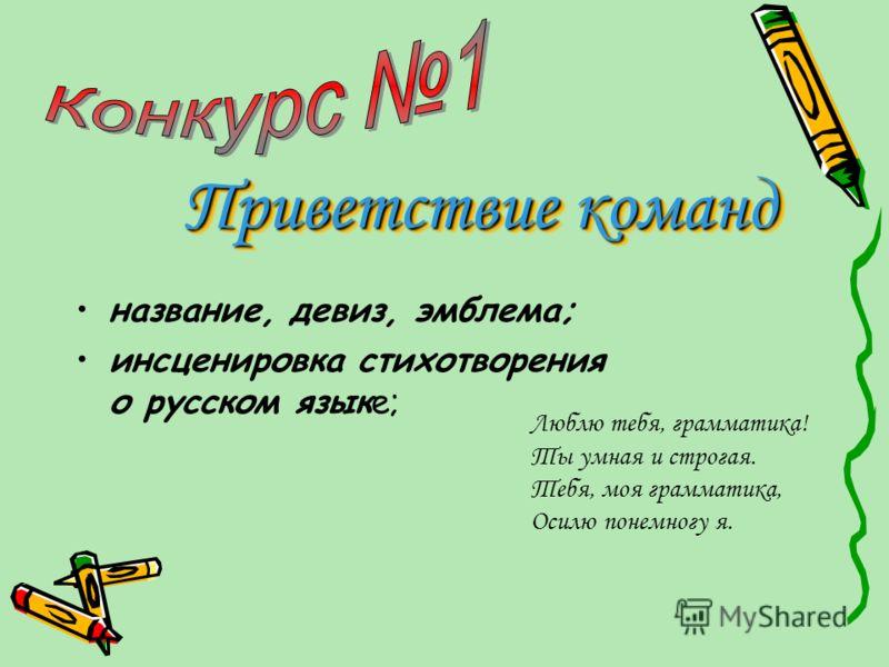 название, девиз, эмблема; инсценировка стихотворения о русском языке; Люблю тебя, грамматика! Ты умная и строгая. Тебя, моя грамматика, Осилю понемногу я. Приветствие команд Приветствие команд