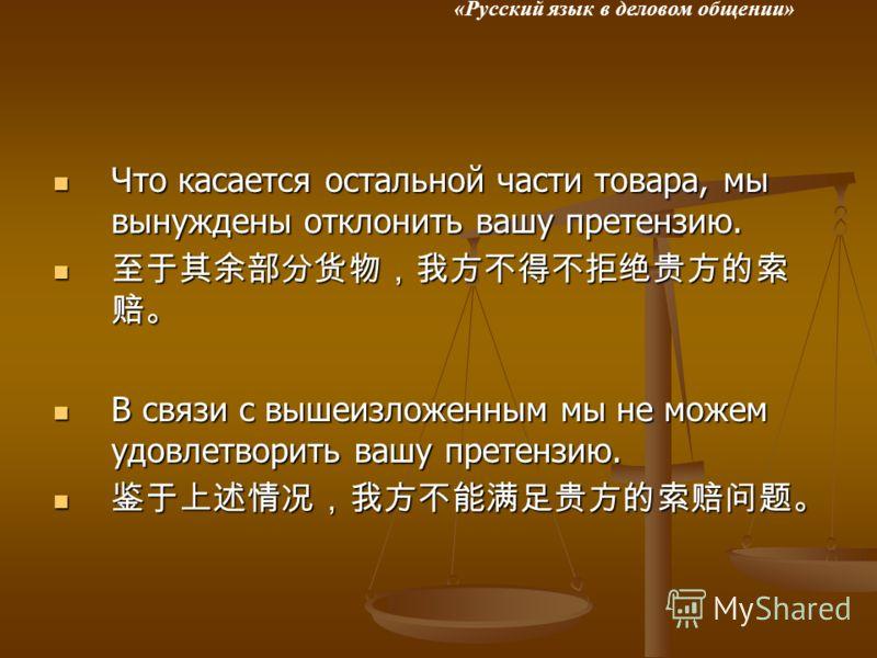 «Русский язык в деловом общении» Что касается остальной части товара, мы вынуждены отклонить вашу претензию. Что касается остальной части товара, мы вынуждены отклонить вашу претензию. В связи с вышеизложенным мы не можем удовлетворить вашу претензию