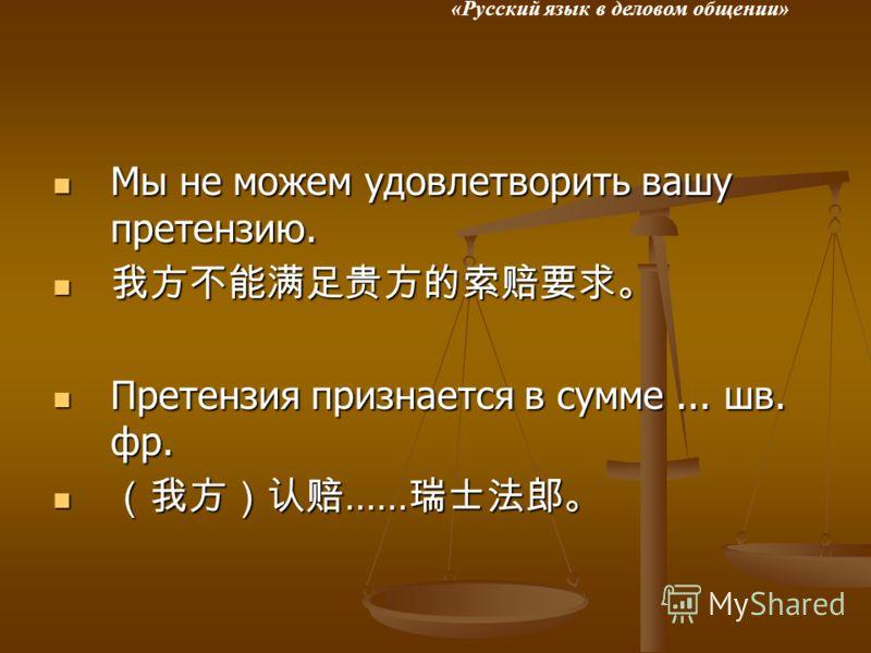 «Русский язык в деловом общении» Мы не можем удовлетворить вашу претензию. Мы не можем удовлетворить вашу претензию. Претензия признается в сумме... шв. фр. Претензия признается в сумме... шв. фр. …… ……