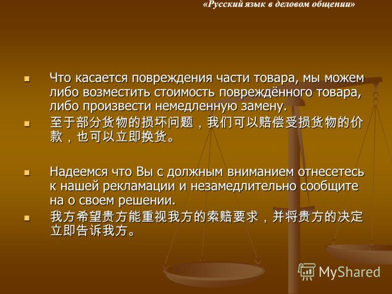 «Русский язык в деловом общении» Что касается повреждения части товара, мы можем либо возместить стоимость повреждённого товара, либо произвести немедленную замену. Что касается повреждения части товара, мы можем либо возместить стоимость повреждённо
