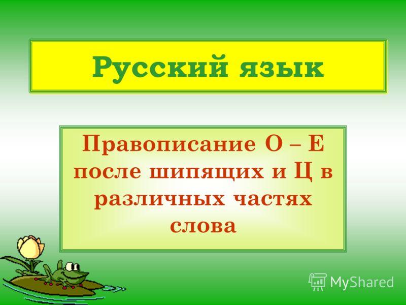 Русский язык Правописание О – Е после шипящих и Ц в различных частях слова