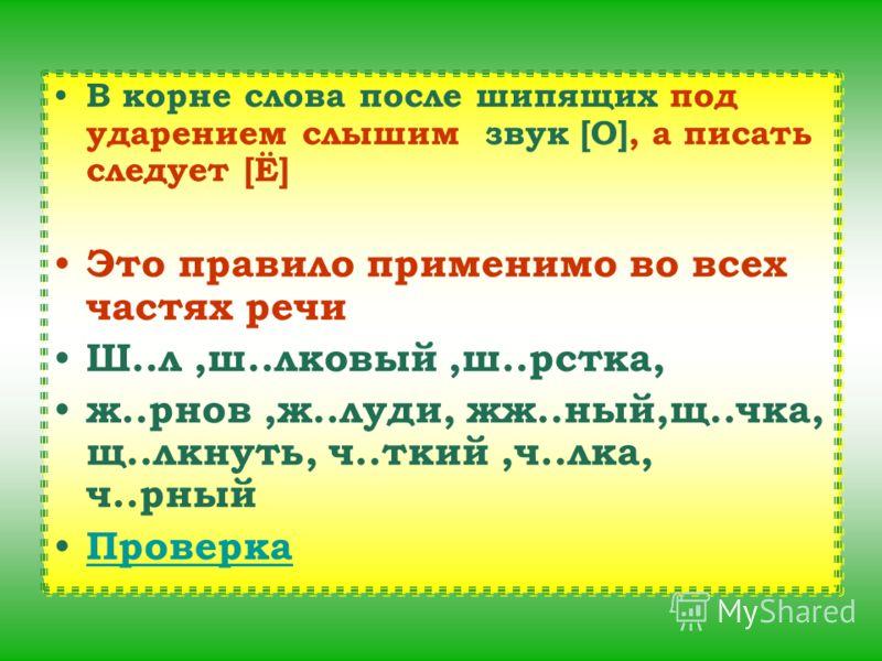 В корне слова после шипящих под ударением слышим звук [О], а писать следует [Ё] Это правило применимо во всех частях речи Ш..л,ш..лковый,ш..рстка, ж..рнов,ж..луди, жж..ный,щ..чка, щ..лкнуть, ч..ткий,ч..лка, ч..рный Проверка В корне слова после шипящи