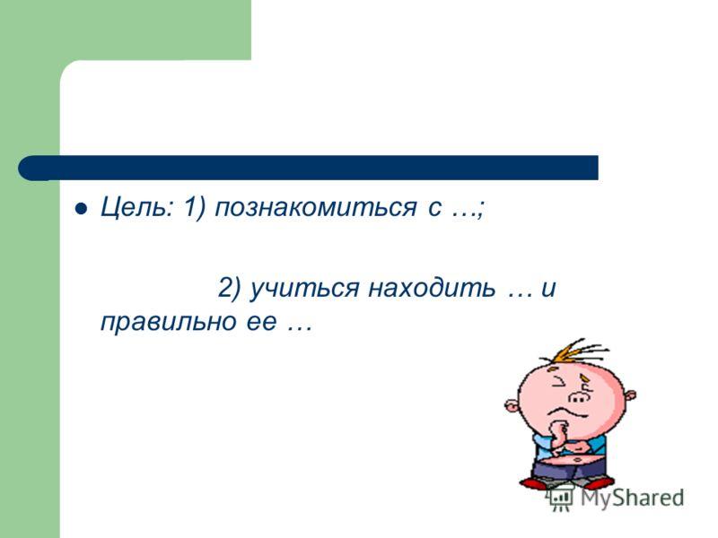 Цель: 1) познакомиться с …; 2) учиться находить … и правильно ее …