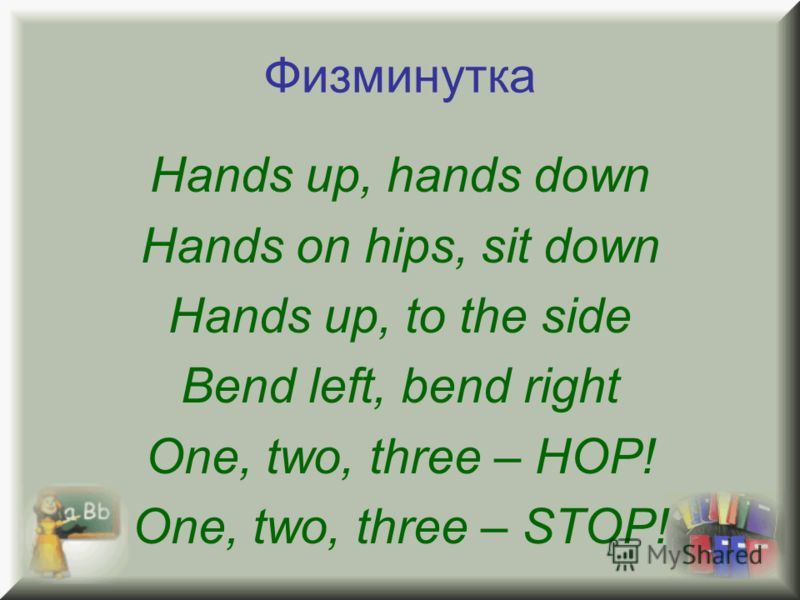 Физминутка Hands up, hands down Hands on hips, sit down Hands up, to the side Bend left, bend right One, two, three – HOP! One, two, three – STOP!
