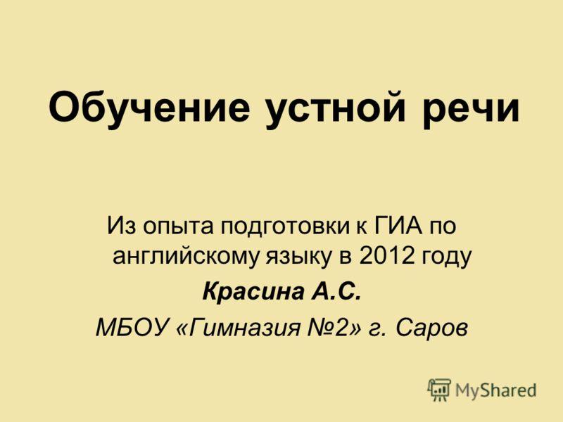 Обучение устной речи Из опыта подготовки к ГИА по английскому языку в 2012 году Красина А.С. МБОУ «Гимназия 2» г. Саров