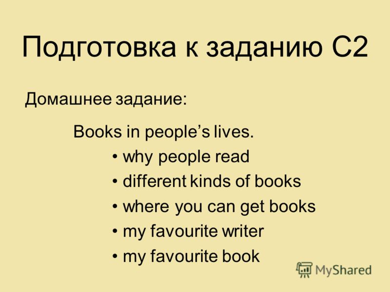Подготовка к заданию С2 Домашнее задание: Books in peoples lives. why people read different kinds of books where you can get books my favourite writer my favourite book