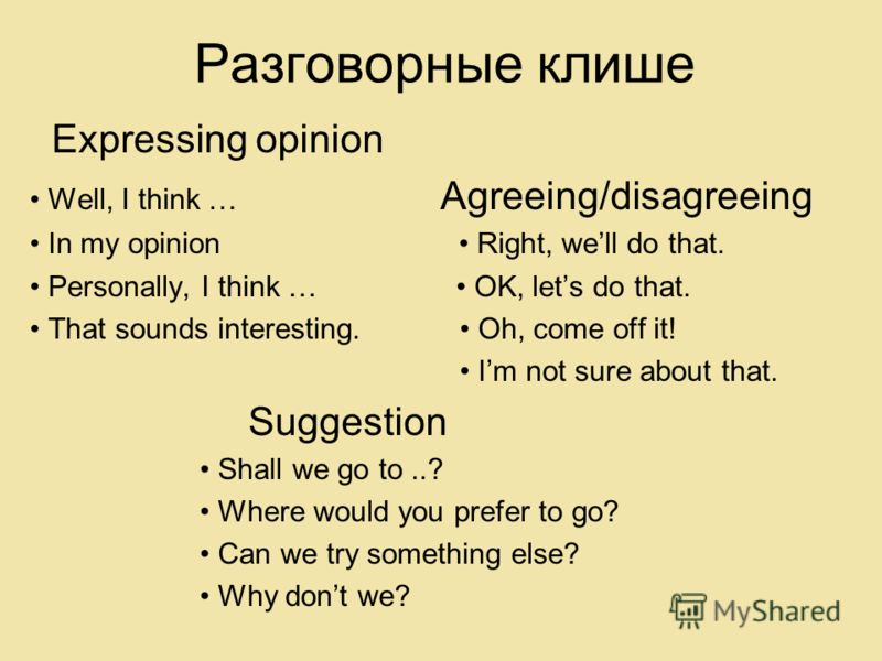 Разговорные клише Expressing opinion Well, I think … Agreeing/disagreeing In my opinion Right, well do that. Personally, I think … OK, lets do that. That sounds interesting. Oh, come off it! Im not sure about that. Suggestion Shall we go to..? Where