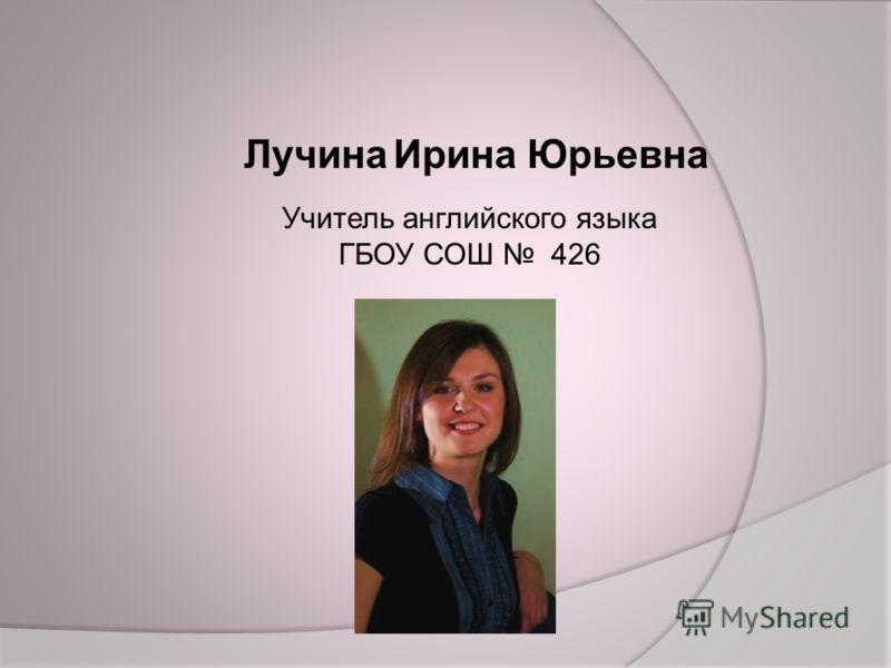 Лучина Ирина Юрьевна Учитель английского языка ГБОУ СОШ 426