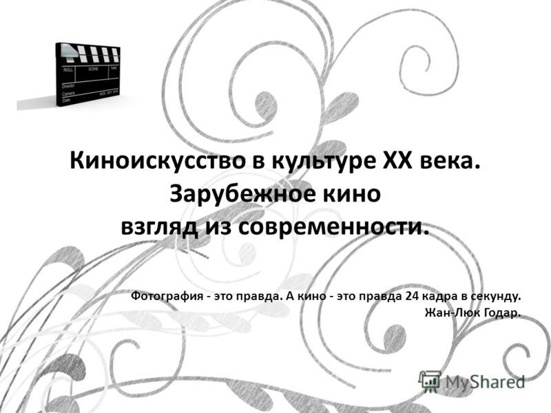 Киноискусство в культуре XX века. Зарубежное кино взгляд из современности. Фотография - это правда. А кино - это правда 24 кадра в секунду. Жан-Люк Годар.