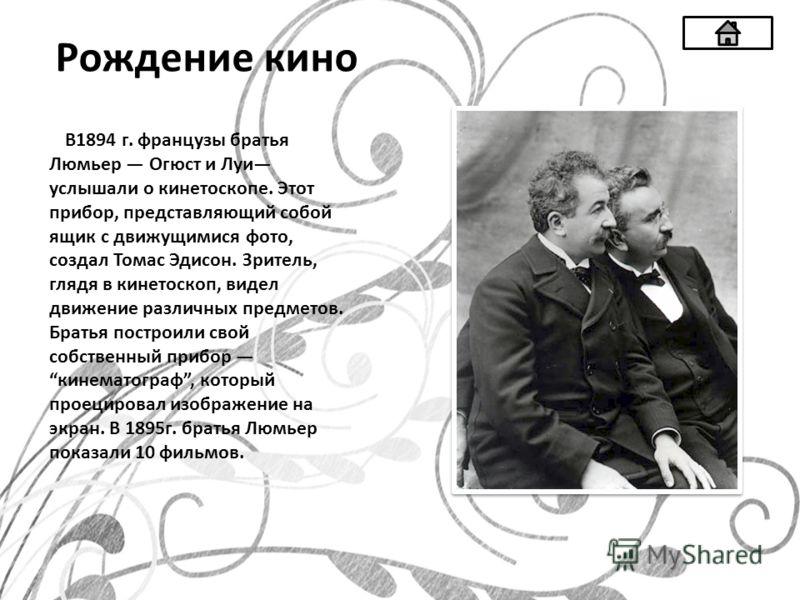 Рождение кино В1894 г. французы братья Люмьер Огюст и Луи услышали о кинетоскопе. Этот прибор, представляющий собой ящик с движущимися фото, создал Томас Эдисон. Зритель, глядя в кинетоскоп, видел движение различных предметов. Братья построили свой с
