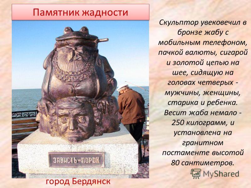 Памятник жадности Скульптор увековечил в бронзе жабу с мобильным телефоном, пачкой валюты, сигарой и золотой цепью на шее, сидящую на головах четверых - мужчины, женщины, старика и ребенка. Весит жаба немало - 250 килограмм, и установлена на гранитно