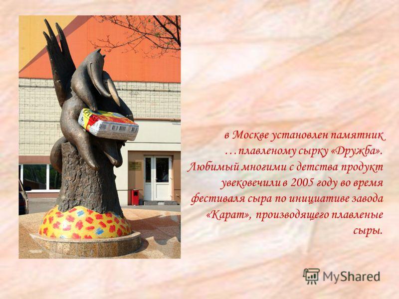 в Москве установлен памятник …плавленому сырку «Дружба». Любимый многими с детства продукт увековечили в 2005 году во время фестиваля сыра по инициативе завода «Карат», производящего плавленые сыры.