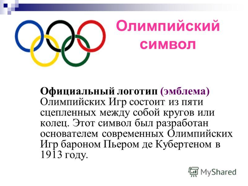 Официальный логотип (эмблема) Олимпийских Игр состоит из пяти сцепленных между собой кругов или колец. Этот символ был разработан основателем современных Олимпийских Игр бароном Пьером де Кубертеном в 1913 году. Олимпийский символ
