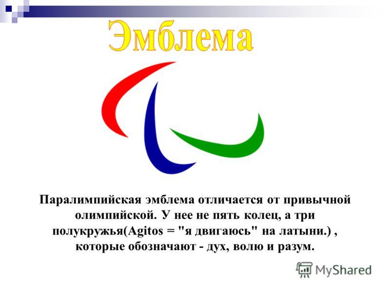 Паралимпийская эмблема отличается от привычной олимпийской. У нее не пять колец, а три полукружья(Agitos = я двигаюсь на латыни.), которые обозначают - дух, волю и разум.