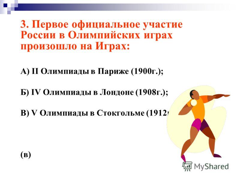 3. Первое официальное участие России в Олимпийских играх произошло на Играх: А) II Олимпиады в Париже (1900г.); Б) IV Олимпиады в Лондоне (1908г.); В) V Олимпиады в Стокгольме (1912г.). (в)